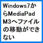 WindowsからMediaPad M3へファイルの移動ができない!?